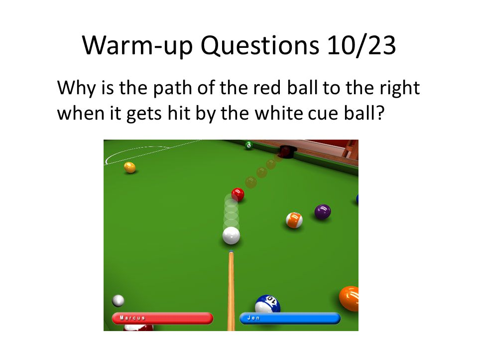 Warm-up Questions 10/23 Why is the path of the red ball to the right when it gets hit by the white cue ball?