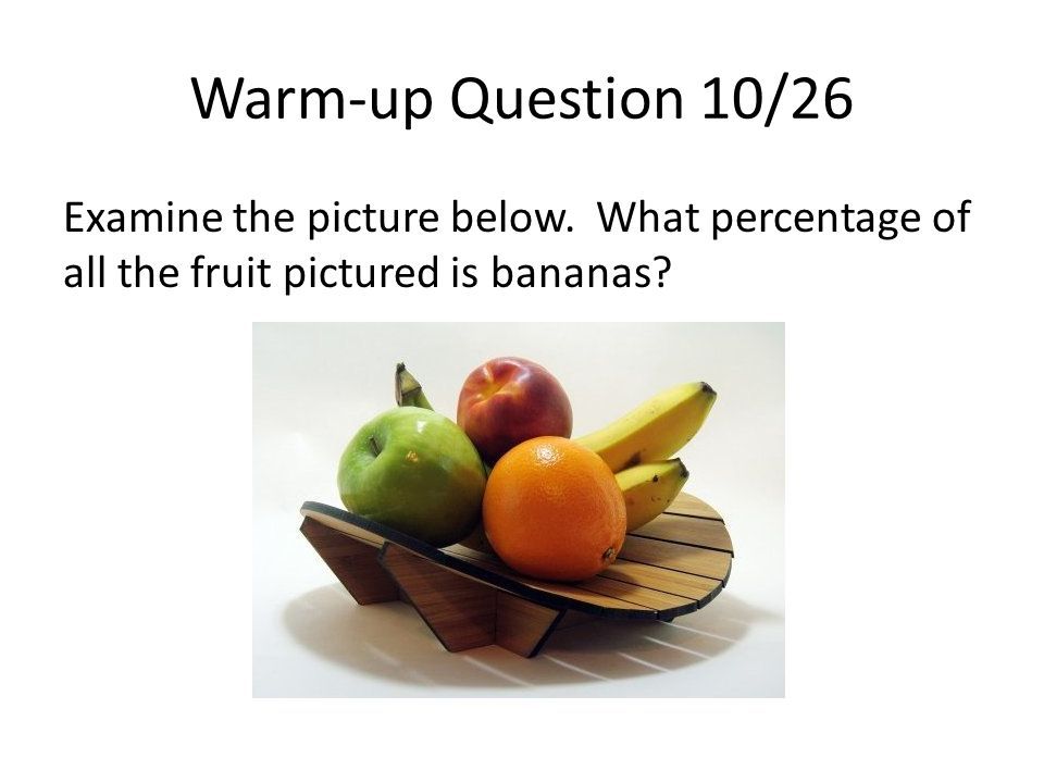 Warm-up Question 10/26 Examine the picture below. What percentage of all the fruit pictured is bananas?