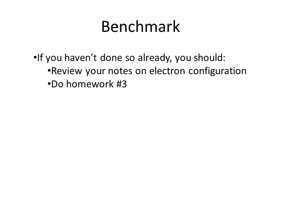Benchmark If you haven't done so already, you should: Review your notes on electron configuration Do homework #3