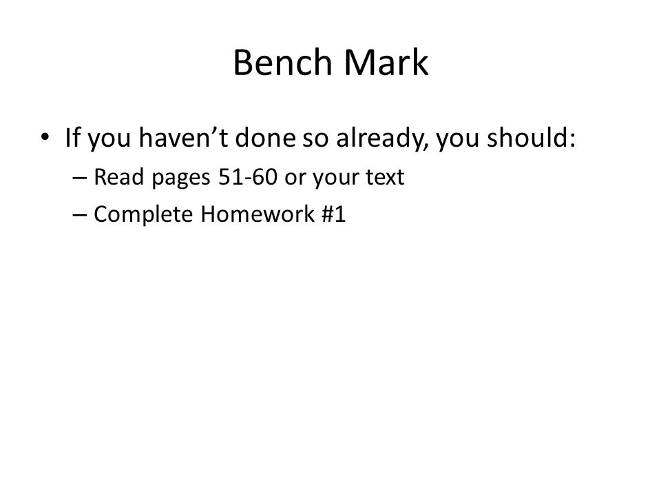 Bench Mark If you haven't done so already, you should: – Read pages 51-60 or your text – Complete Homework #1