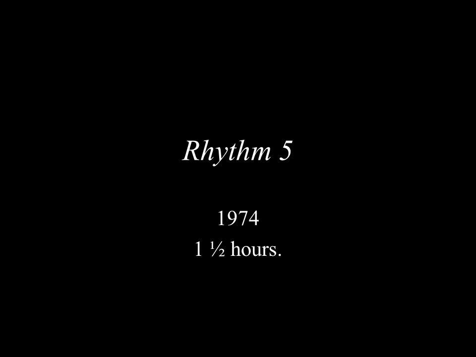 Rhythm 5 1974 1 ½ hours.