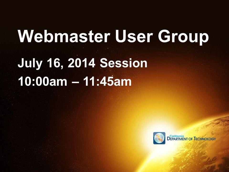 Webmaster User Group July 16, 2014 Session 10:00am – 11:45am