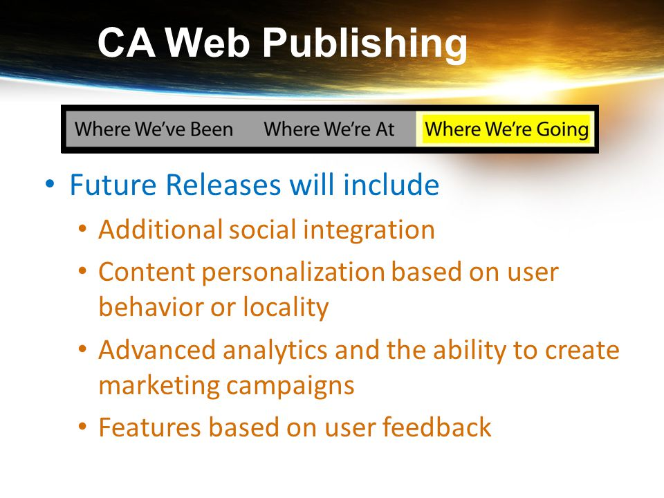 CA Web Publishing Future Releases will include Additional social integration Content personalization based on user behavior or locality Advanced analy