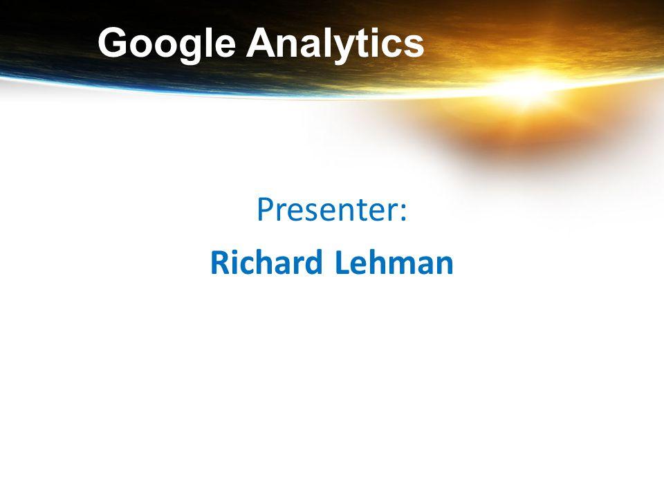 Google Analytics Presenter: Richard Lehman