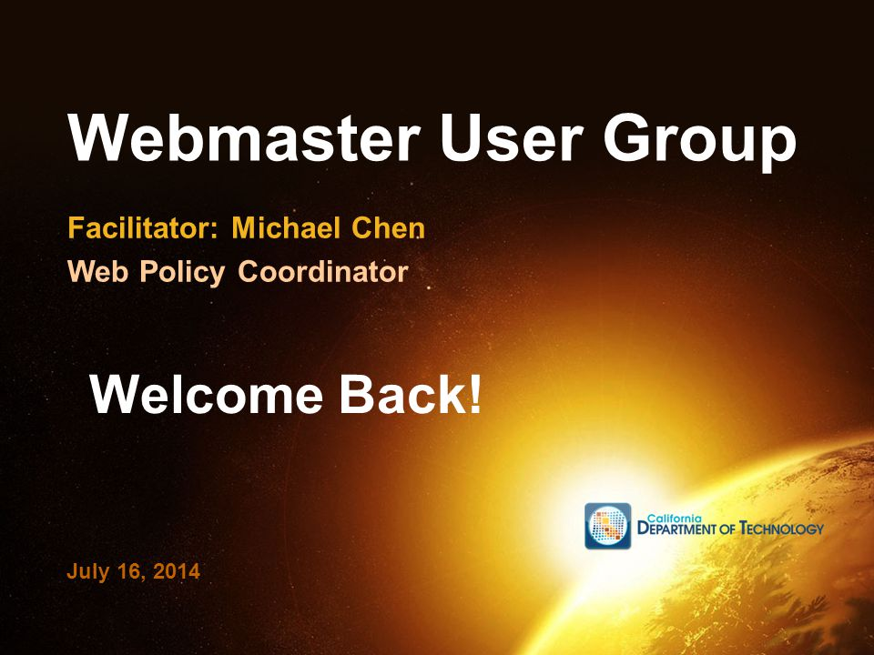 Webmaster User Group Facilitator: Michael Chen Web Policy Coordinator July 16, 2014 Welcome Back!