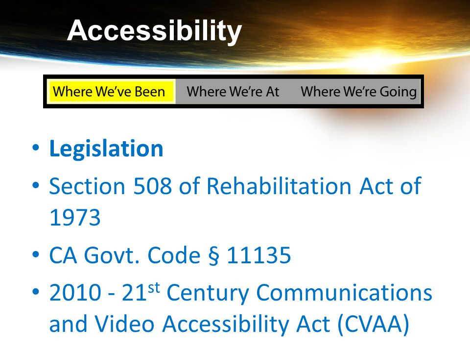 Accessibility Legislation Section 508 of Rehabilitation Act of 1973 CA Govt. Code § 11135 2010 - 21 st Century Communications and Video Accessibility