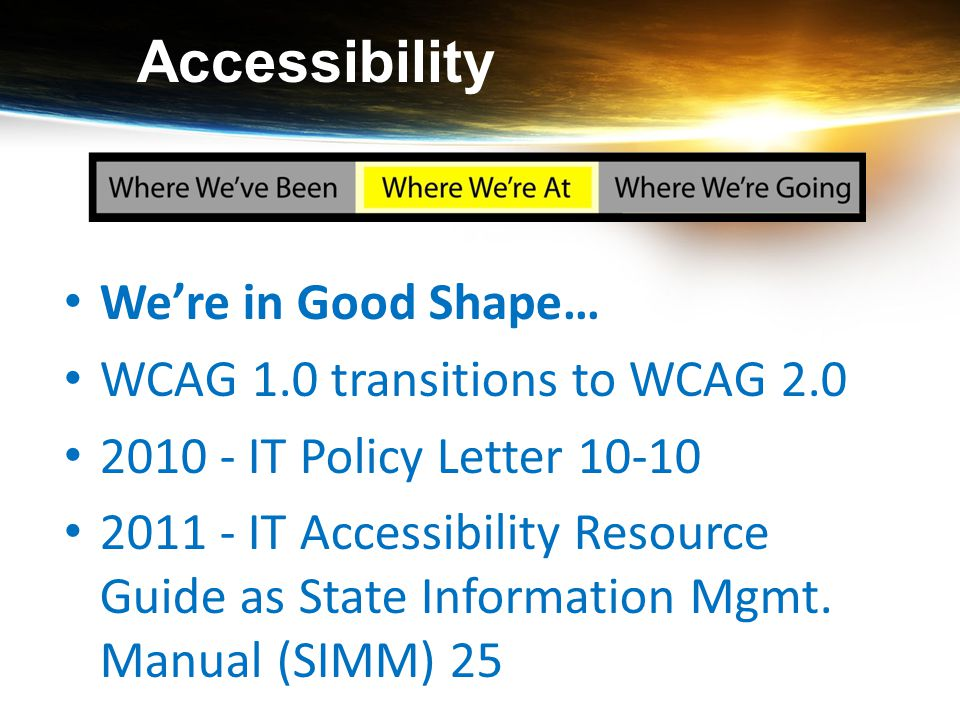 Accessibility We're in Good Shape… WCAG 1.0 transitions to WCAG 2.0 2010 - IT Policy Letter 10-10 2011 - IT Accessibility Resource Guide as State Info