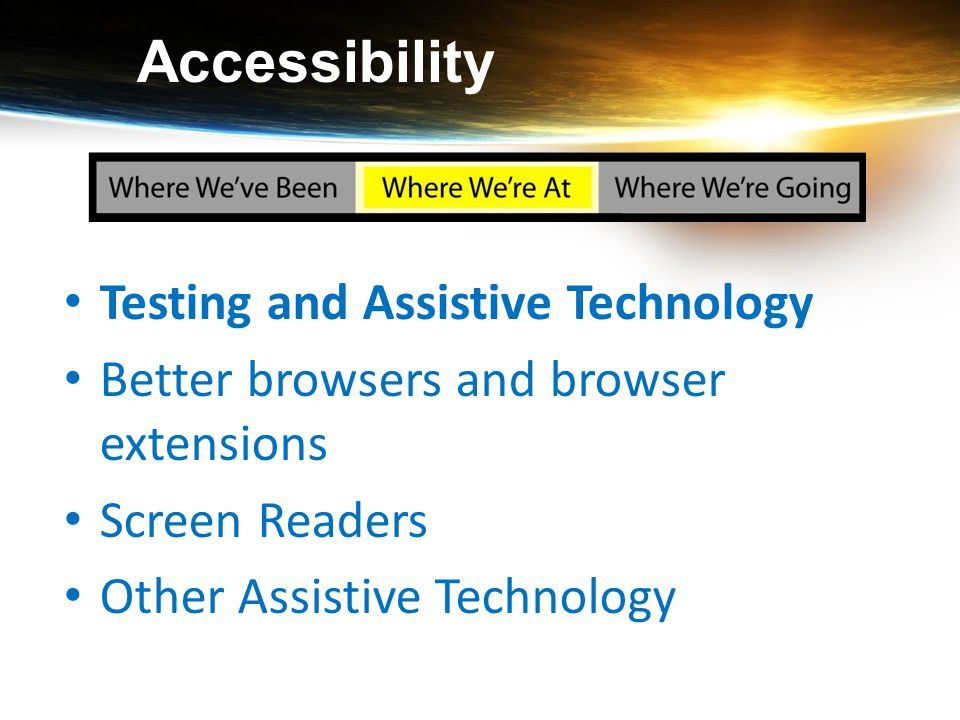 Accessibility Testing and Assistive Technology Better browsers and browser extensions Screen Readers Other Assistive Technology