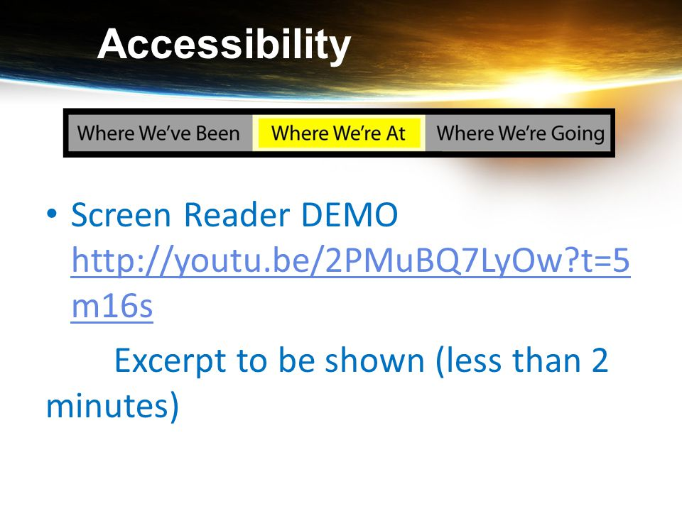 Accessibility Screen Reader DEMO http://youtu.be/2PMuBQ7LyOw?t=5 m16s http://youtu.be/2PMuBQ7LyOw?t=5 m16s Excerpt to be shown (less than 2 minutes)