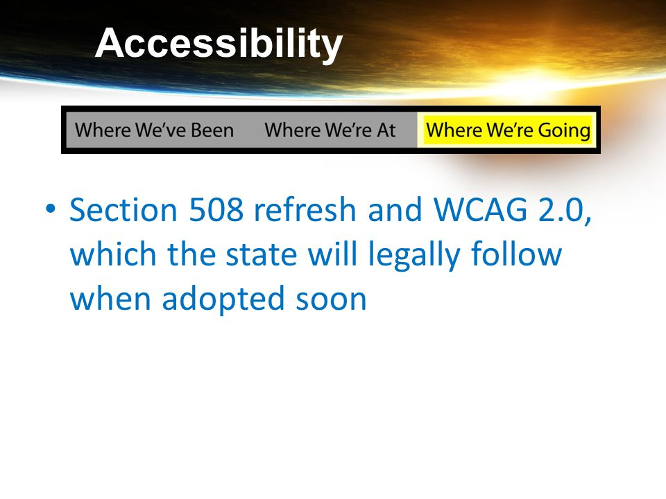 Accessibility Section 508 refresh and WCAG 2.0, which the state will legally follow when adopted soon