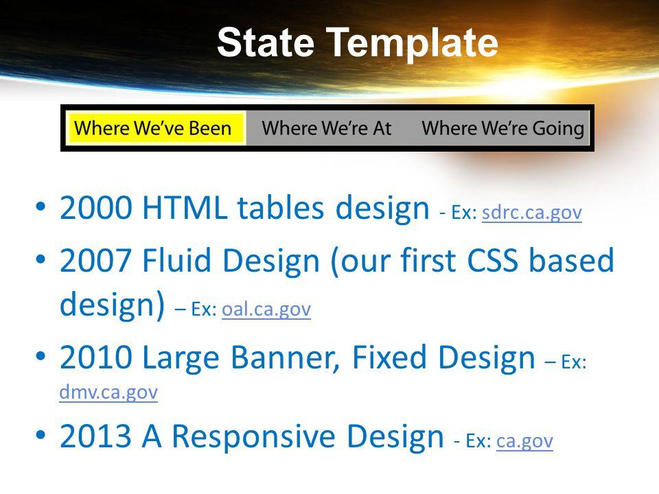 State Template 2000 HTML tables design - Ex: sdrc.ca.govsdrc.ca.gov 2007 Fluid Design (our first CSS based design) – Ex: oal.ca.govoal.ca.gov 2010 Lar