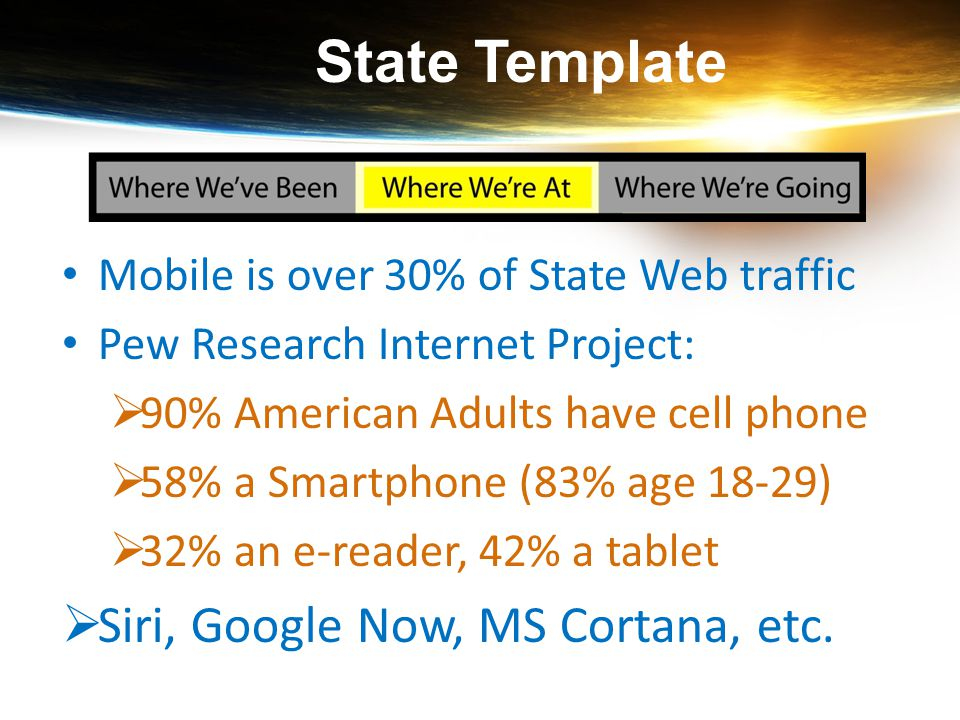 Mobile is over 30% of State Web traffic Pew Research Internet Project:  90% American Adults have cell phone  58% a Smartphone (83% age 18-29)  32%