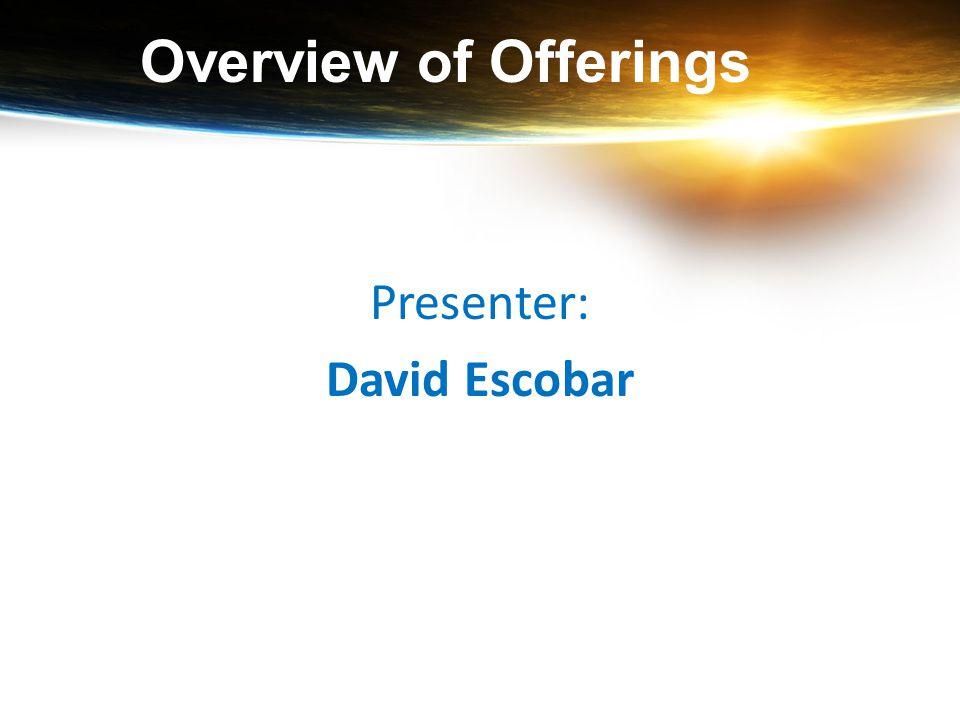 Overview of Offerings Presenter: David Escobar