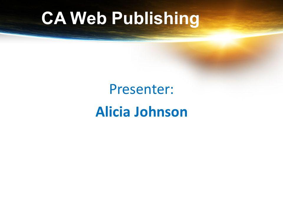 CA Web Publishing Presenter: Alicia Johnson