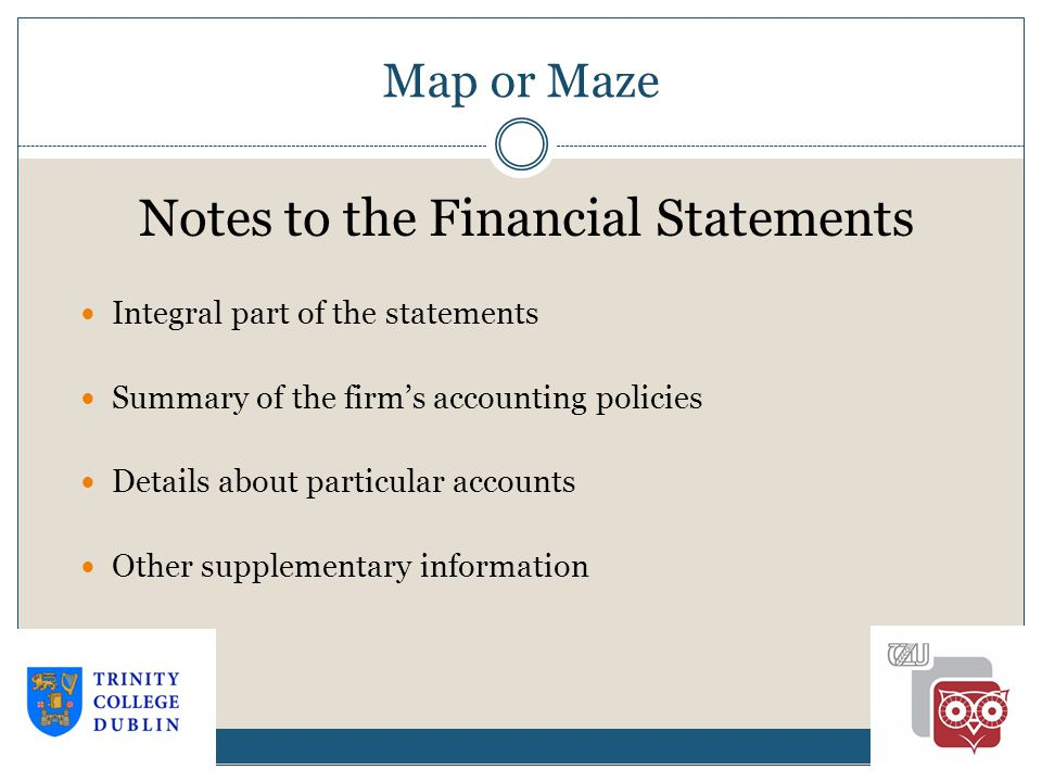 Map or Maze 1-18 Notes to the Financial Statements Integral part of the statements Summary of the firm's accounting policies Details about particular accounts Other supplementary information