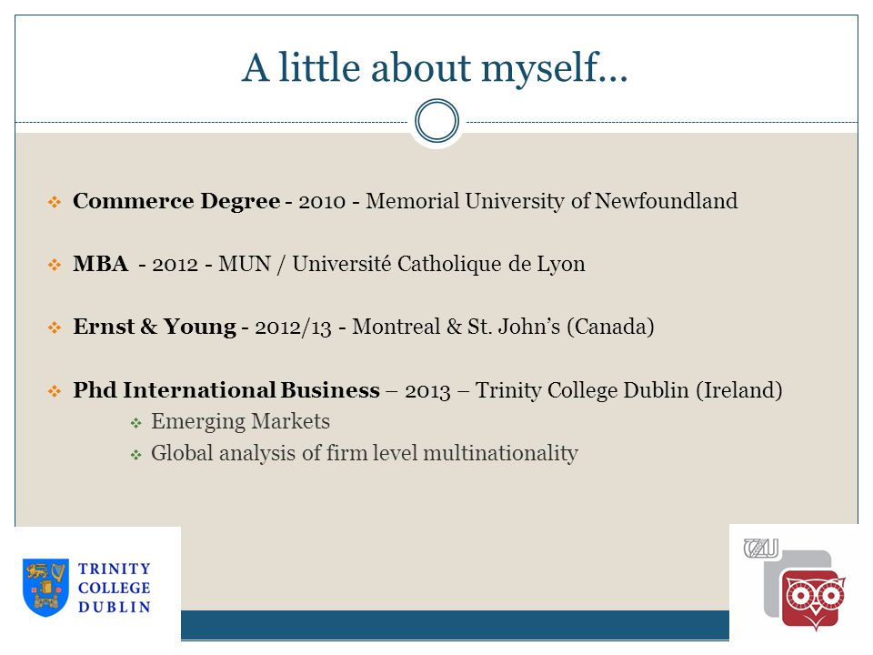 A little about myself… 1-2  Commerce Degree - 2010 - Memorial University of Newfoundland  MBA - 2012 - MUN / Université Catholique de Lyon  Ernst & Young - 2012/13 - Montreal & St.