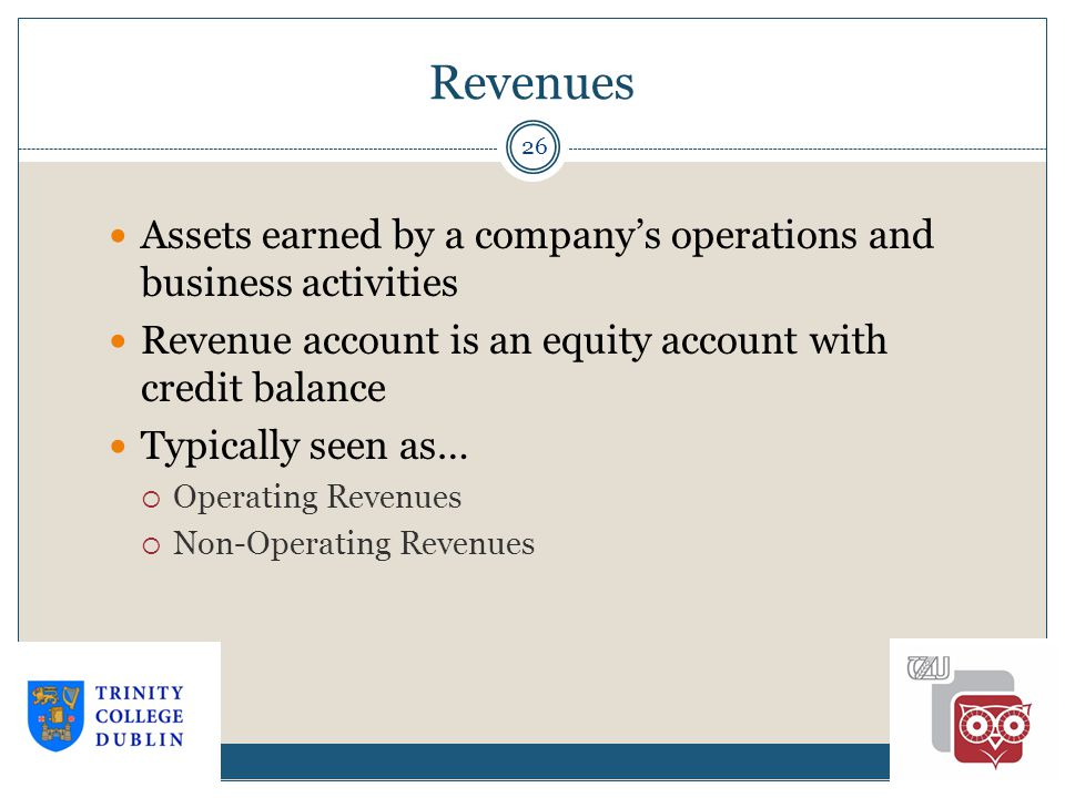 Revenues 26 Assets earned by a company's operations and business activities Revenue account is an equity account with credit balance Typically seen as…  Operating Revenues  Non-Operating Revenues