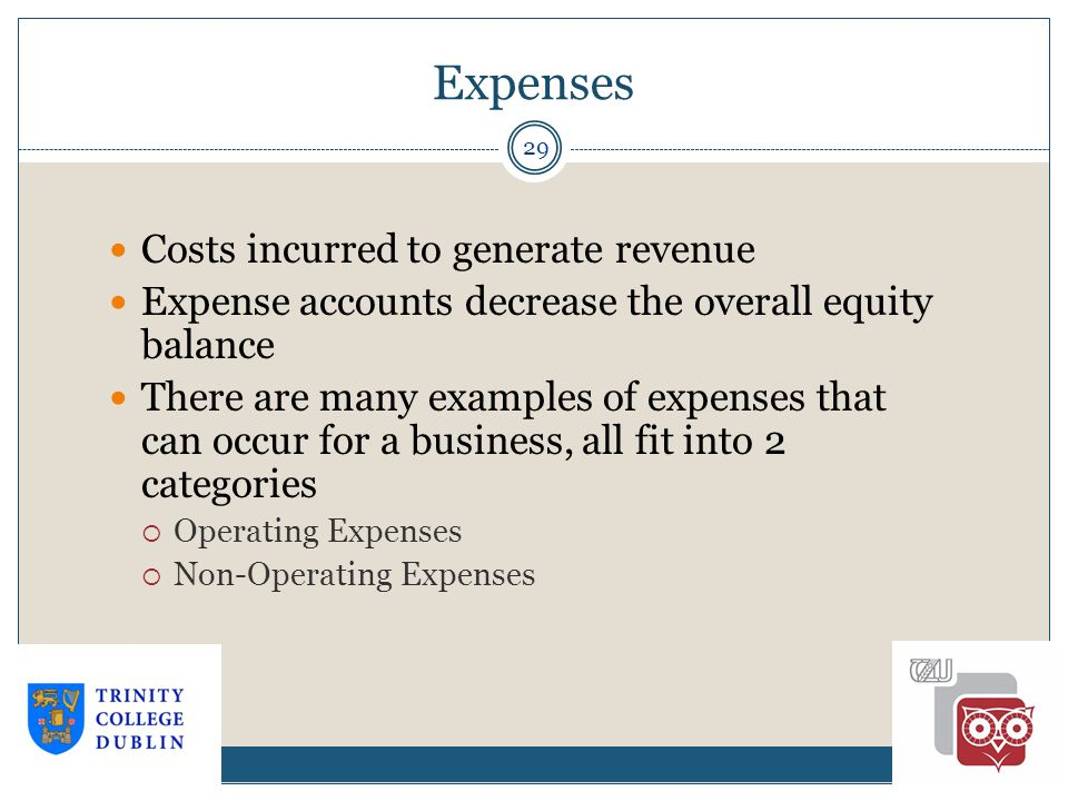 Expenses 29 Costs incurred to generate revenue Expense accounts decrease the overall equity balance There are many examples of expenses that can occur for a business, all fit into 2 categories  Operating Expenses  Non-Operating Expenses