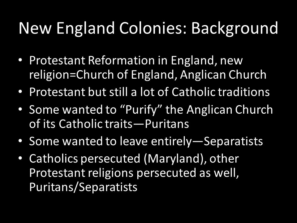 New England Colonies: Background Protestant Reformation in England, new religion=Church of England, Anglican Church Protestant but still a lot of Catholic traditions Some wanted to Purify the Anglican Church of its Catholic traits—Puritans Some wanted to leave entirely—Separatists Catholics persecuted (Maryland), other Protestant religions persecuted as well, Puritans/Separatists
