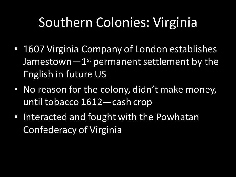 Southern Colonies: Virginia 1607 Virginia Company of London establishes Jamestown—1 st permanent settlement by the English in future US No reason for the colony, didn't make money, until tobacco 1612—cash crop Interacted and fought with the Powhatan Confederacy of Virginia