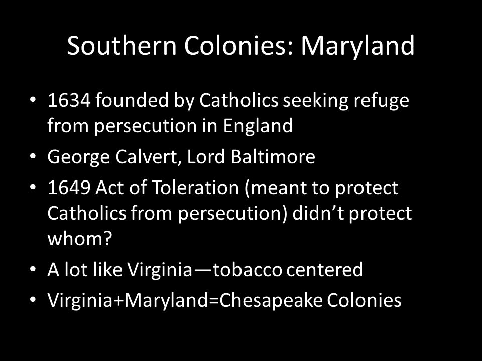 Southern Colonies: Carolinas North Carolina: unofficially settled by poor/outcasts from Virginia in the 1650s 1663 area of soon-to-be North and South Carolina granted to 8 nobles by King Charles II (Carolina) at first one big colony – Fun fact: religious toleration Southern part settled by wealthier English from the English Caribbean: important African slavery AND slave codes North and South Carolina very different: North=a lot like Virginia (tobacco), South=richer, grew rice and indigo tied to the Caribbean 1712 the colony split in 2—North and South Carolina