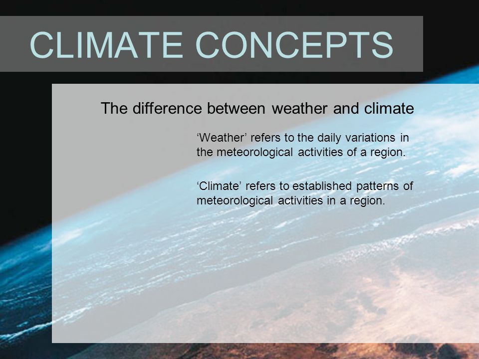 CLIMATE CONCEPTS The difference between weather and climate 'Weather' refers to the daily variations in the meteorological activities of a region.