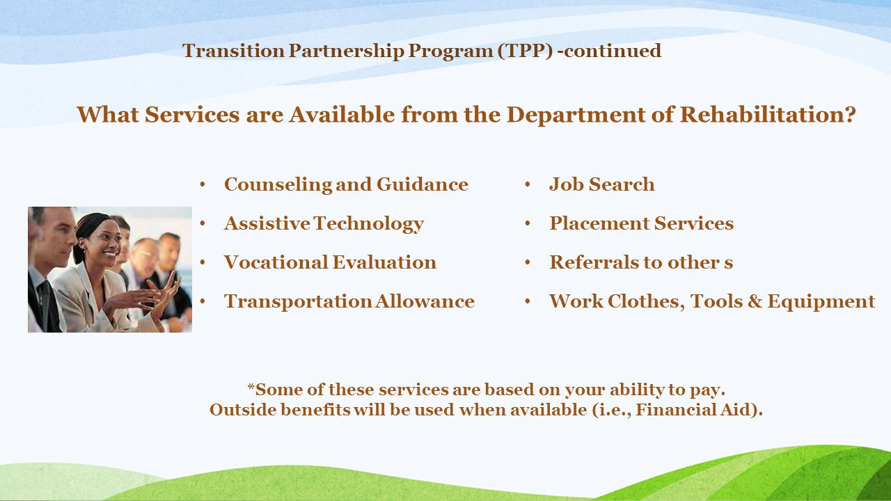 Transition Partnership Program (TPP) -continued Counseling and Guidance Assistive Technology Vocational Evaluation Transportation Allowance What Servi