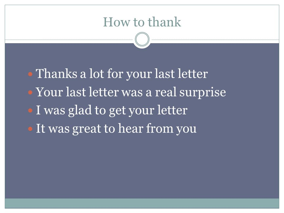 How to thank Thanks a lot for your last letter Your last letter was a real surprise I was glad to get your letter It was great to hear from you