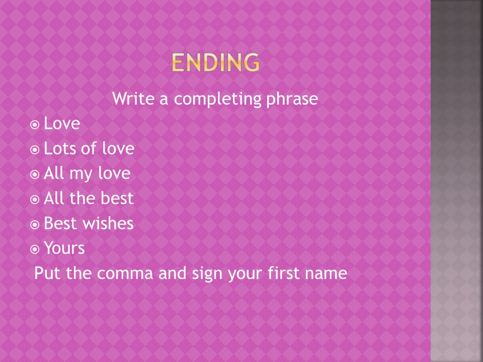 Write a completing phrase  Love  Lots of love  All my love  All the best  Best wishes  Yours Put the comma and sign your first name