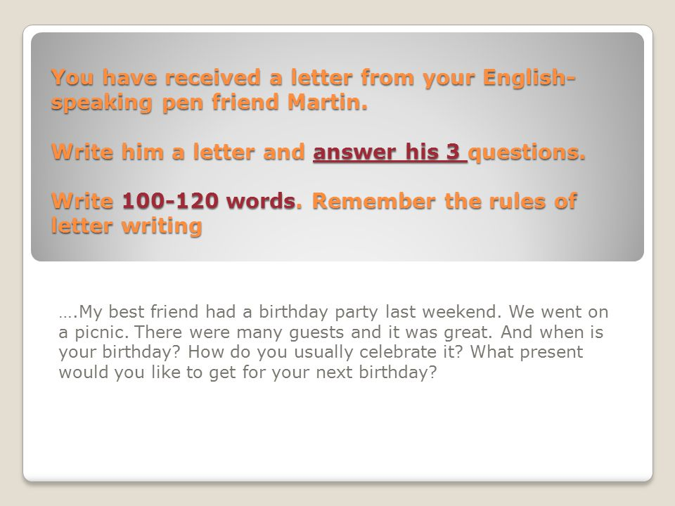 You have received a letter from your English- speaking pen friend Martin. Write him a letter and answer his 3 questions. Write 100-120 words. Remember