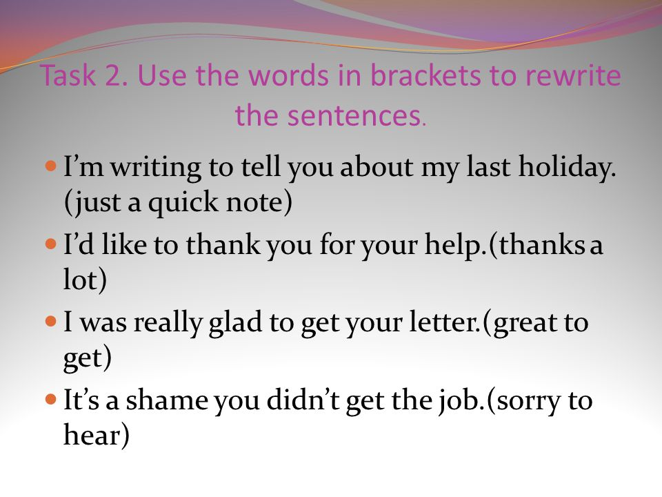 Task 2. Use the words in brackets to rewrite the sentences. I'm writing to tell you about my last holiday. (just a quick note) I'd like to thank you f