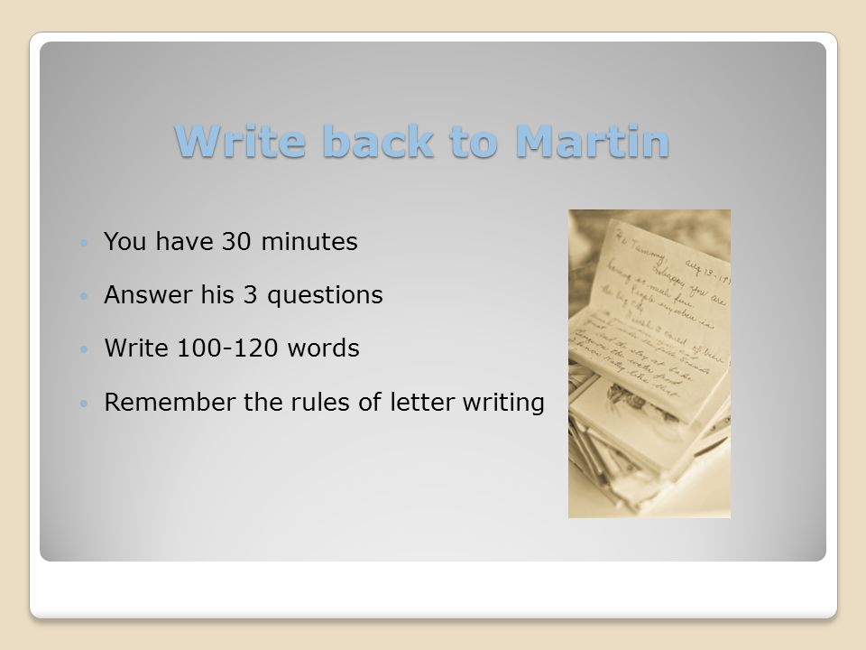 Write back to Martin You have 30 minutes Answer his 3 questions Write 100-120 words Remember the rules of letter writing
