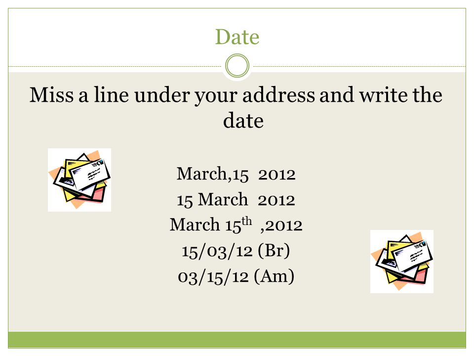 Date Miss a line under your address and write the date March,15 2012 15 March 2012 March 15 th,2012 15/03/12 (Br) 03/15/12 (Am)
