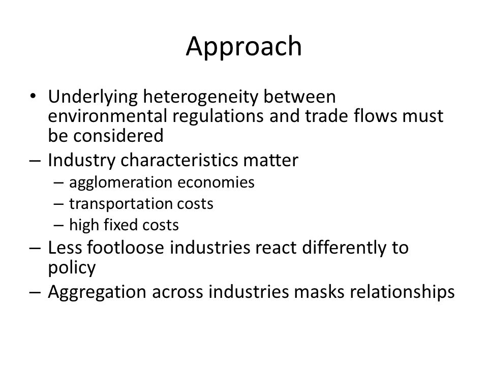 Approach Underlying heterogeneity between environmental regulations and trade flows must be considered – Industry characteristics matter – agglomerati