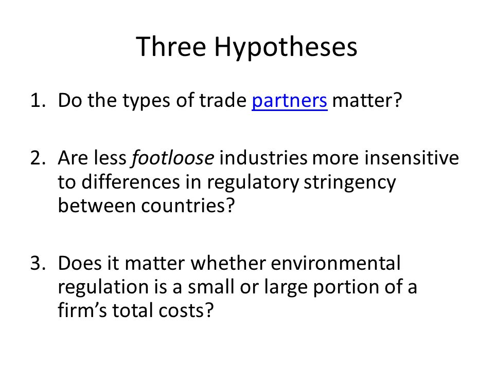 Three Hypotheses 1.Do the types of trade partners matter?partners 2.Are less footloose industries more insensitive to differences in regulatory string