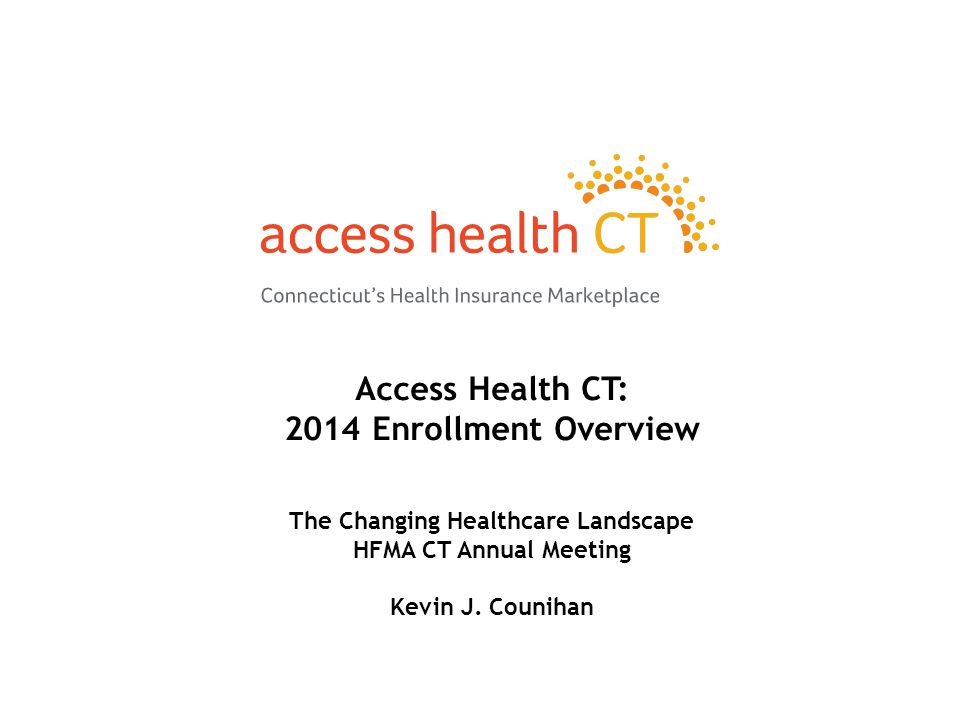 Access Health CT: 2014 Enrollment Overview The Changing Healthcare Landscape HFMA CT Annual Meeting Kevin J.