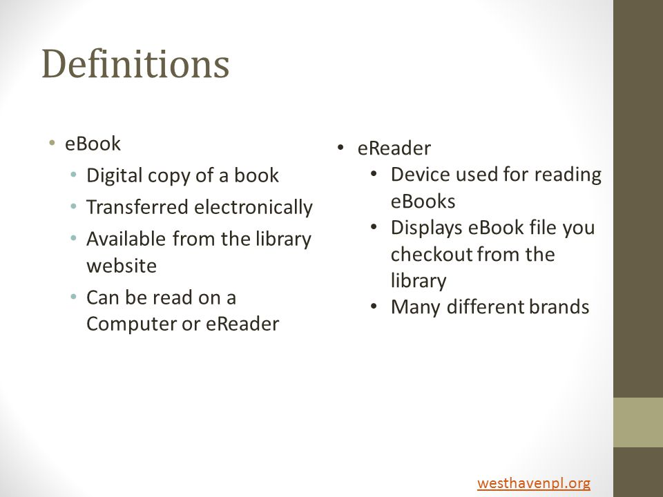 Definitions eBook Digital copy of a book Transferred electronically Available from the library website Can be read on a Computer or eReader eReader Device used for reading eBooks Displays eBook file you checkout from the library Many different brands westhavenpl.org