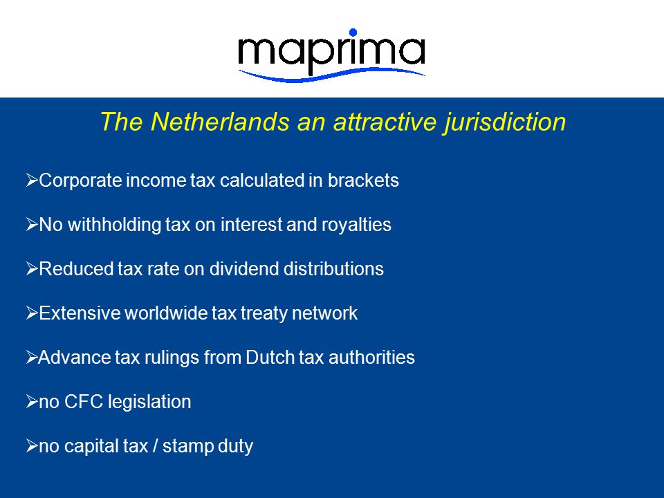 The Netherlands an attractive jurisdiction  Favorable participation exemption regime - The Netherlands invented the participation exemption (introduced in 1893, hence more than 100 years ago) - Very high quality and has recently been improved even further - Full exemption from Dutch CIT of dividends and capital gains - No minimum holding period