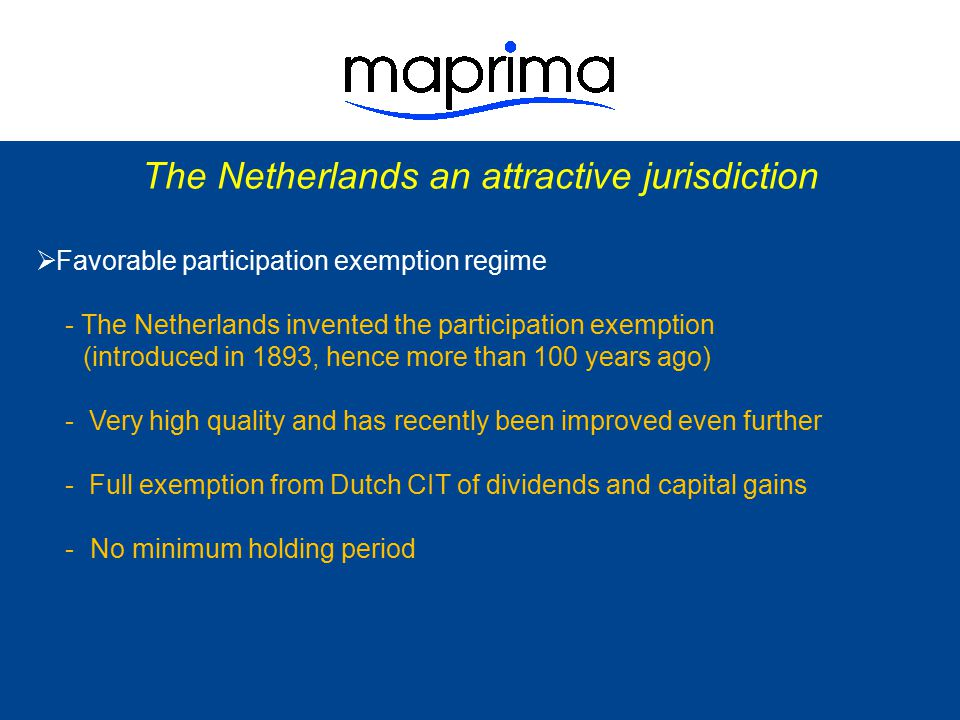 The Netherlands an attractive jurisdiction  Participation exemption applicable if: - share interest ≥ 5%, and - participation qualifies as active (trading, manufacturing), or - participation is a real estate company => no taxation required, investment can be located in offshore jurisdiction  Functional currency => annual accounts and tax return can be reported in other currency than euro (e.g.