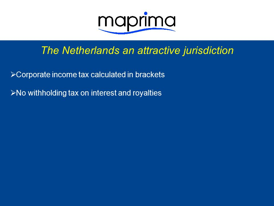 The Netherlands an attractive jurisdiction  Corporate income tax calculated in brackets  No withholding tax on interest and royalties  Reduced tax rate on dividend distributions Domestic rate 15% Tax treaties 0 – 10% EU parent/subsidiary directive 0% COOP structures0%