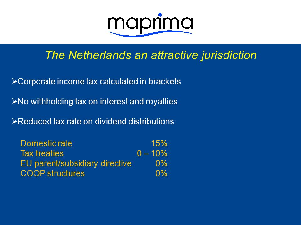 The Netherlands an attractive jurisdiction  Corporate income tax calculated in brackets  No withholding tax on interest and royalties  Reduced tax rate on dividend distributions  Extensive worldwide tax treaty network - internationally acknowledged as high quality - never on black or grey list - 87 tax treaties - 10 in negotiation