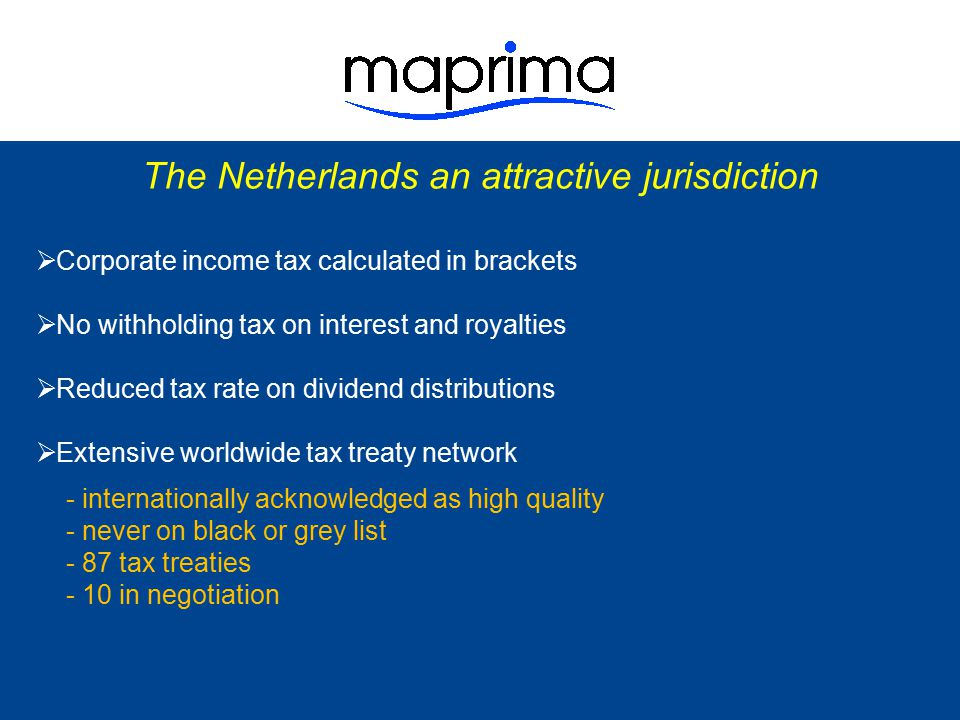 The Netherlands an attractive jurisdiction  Corporate income tax calculated in brackets  No withholding tax on interest and royalties  Reduced tax rate on dividend distributions  Extensive worldwide tax treaty network  Advance tax rulings from Dutch tax authorities - tax authorities are open for discussion - Maprima has good relationship with tax authorities - upfront tax rulings