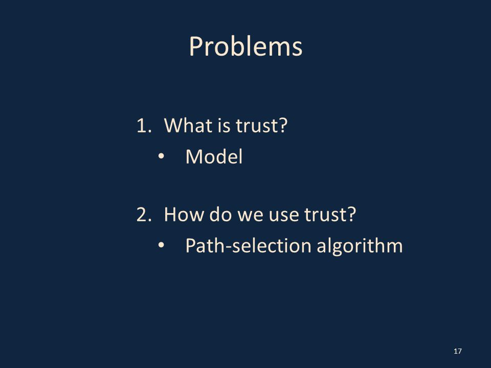 Problems 1.What is trust? Model 2.How do we use trust? Path-selection algorithm 17