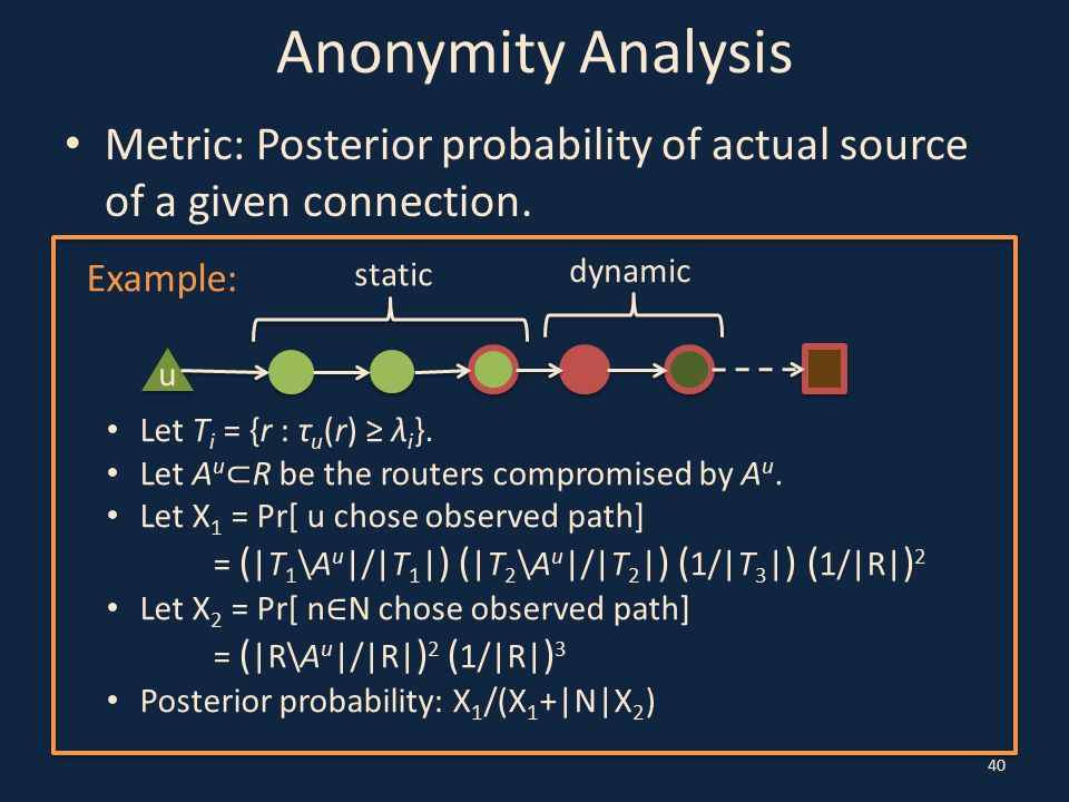 Anonymity Analysis Metric: Posterior probability of actual source of a given connection. 40 u Example: Let T i = {r : τ u (r) ≥ λ i }. Let A u ⊂ R be