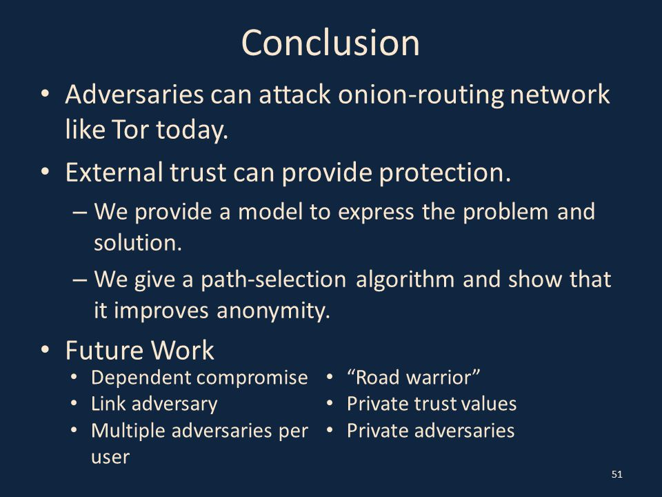 Conclusion Adversaries can attack onion-routing network like Tor today. External trust can provide protection. – We provide a model to express the pro