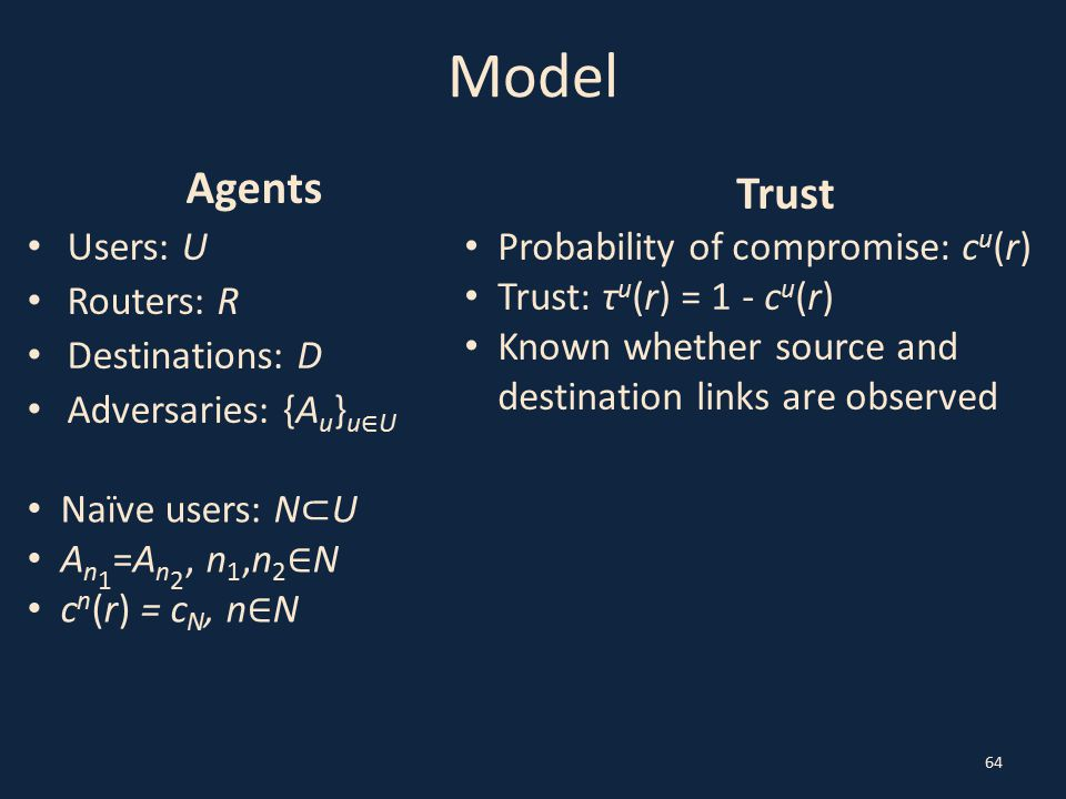 Model Agents Users: U Routers: R Destinations: D Adversaries: {A u } u ∈ U 64 Trust Probability of compromise: c u (r) Trust: τ u (r) = 1 - c u (r) Kn