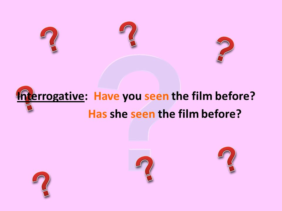 Interrogative: Have you seen the film before? Has she seen the film before?