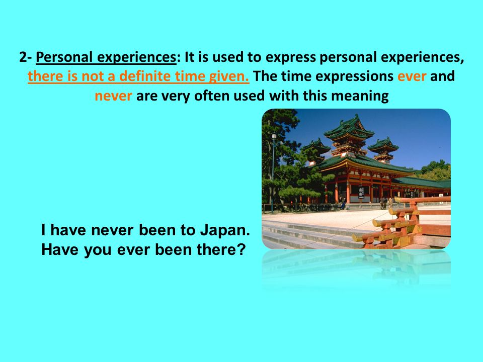2- Personal experiences: It is used to express personal experiences, there is not a definite time given. The time expressions ever and never are very