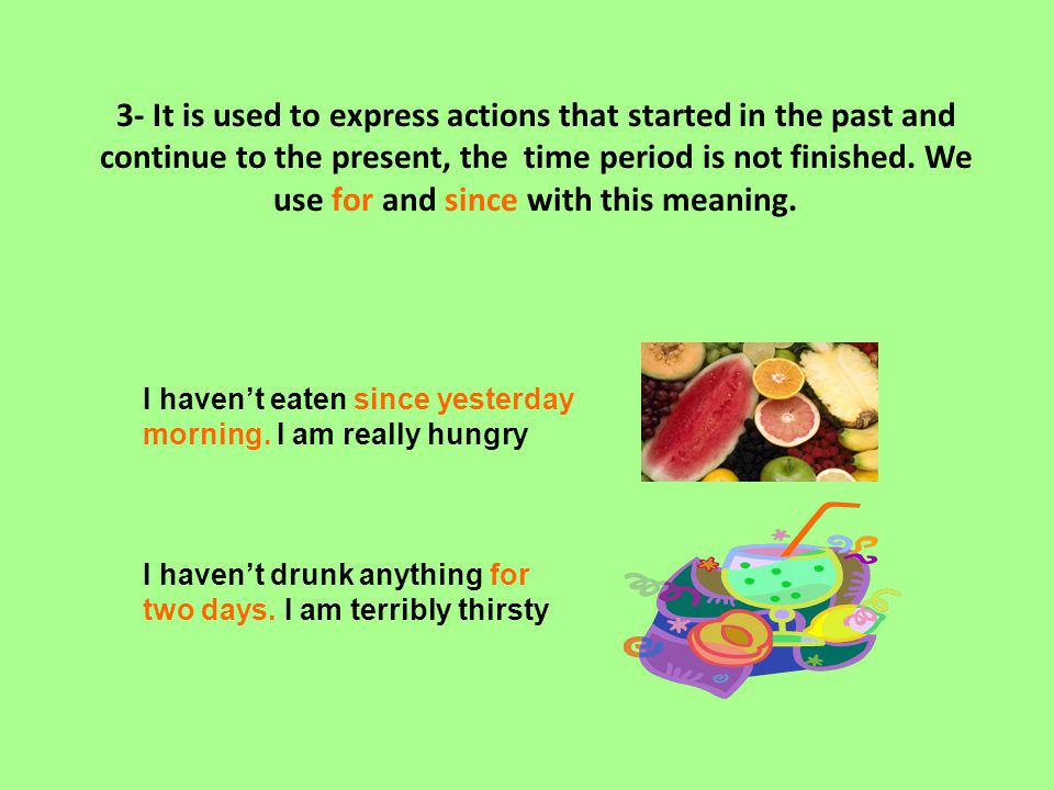 3- It is used to express actions that started in the past and continue to the present, the time period is not finished. We use for and since with this