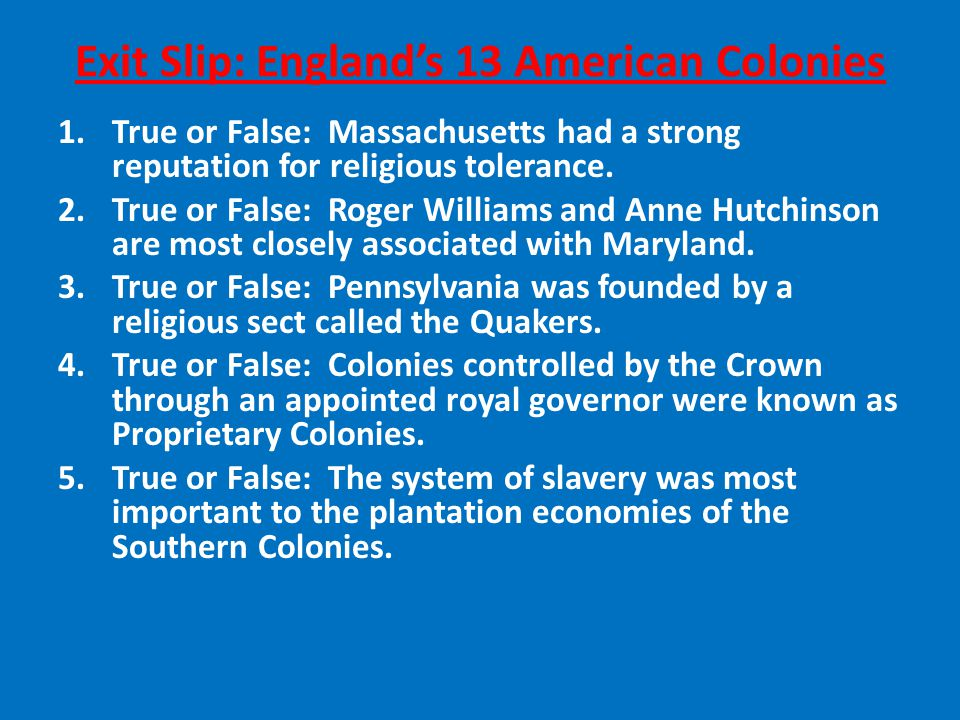 Exit Slip: England's 13 American Colonies 1.True or False: Massachusetts had a strong reputation for religious tolerance.